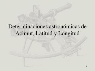 Determinaciones astronómicas de Acimut, Latitud y Longitud