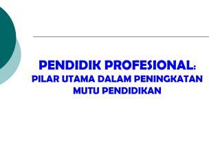 PENDIDIK PROFESIONAL : PILAR UTAMA DALAM PENINGKATAN MUTU PENDIDIKAN