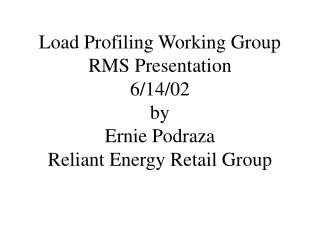Load Profiling Working Group RMS Presentation 6/14/02 by Ernie Podraza Reliant Energy Retail Group