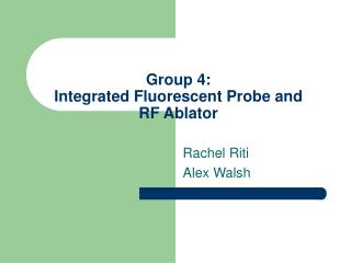 Group 4: Integrated Fluorescent Probe and RF Ablator