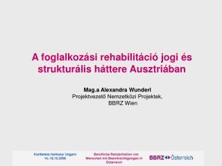 A foglalkozási rehabilitáció jogi és strukturális háttere Ausztriában Mag.a Alexandra Wunderl