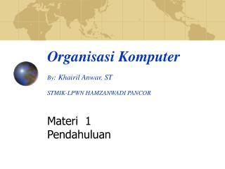 Organi sasi Komputer By : Khairil Anwar, ST STMIK-LPWN HAMZANWADI PANCOR