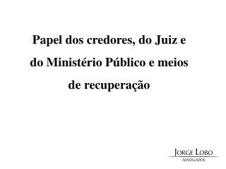 Papel dos credores, do Juiz e do Ministério Público e meios de recuperação