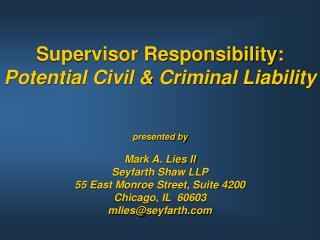 Supervisor Responsibility:  Potential Civil  Criminal Liability   presented by  Mark A. Lies II Seyfarth Shaw LLP 55 Eas