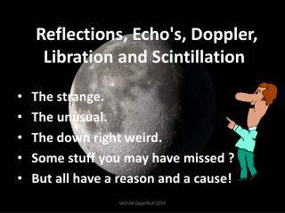Reflections,  Echo's, Doppler , Libration and  Scintillation .