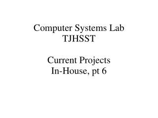 Computer Systems Lab TJHSST  Current Projects In-House, pt 6