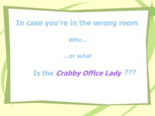 In case you're in the wrong room Who… …or  what Is the Crabby Office Lady