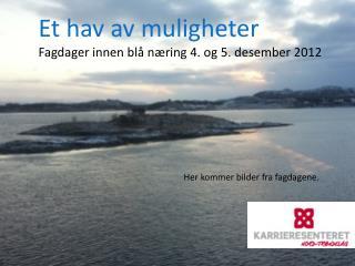 Et hav av muligheter Fagdager innen blå næring 4. og 5. desember 2012