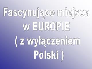 Fascynujące miejsca  w EUROPIE  ( z wyłączeniem  Polski )