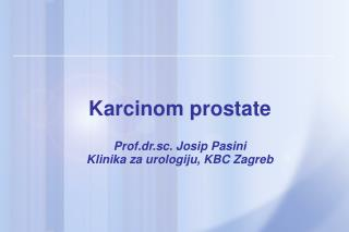 Karcinom prostate  Prof.dr.sc. Josip Pasini Klinika za urologiju, KBC Zagreb