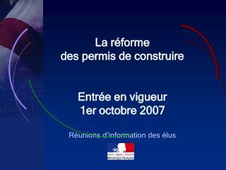 La réforme des permis de construire Entrée en vigueur  1er octobre 2007