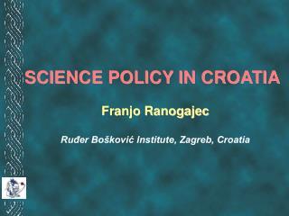 SCIENCE POLICY IN CROATIA Franjo Ranogajec Ru?er Bo�kovi? Institute, Zagreb, Croatia