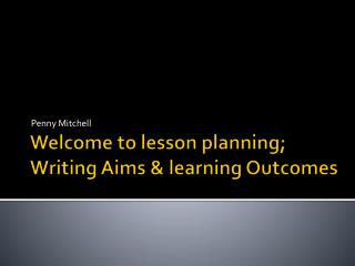 Welcome to lesson planning; Writing Aims & learning Outcomes