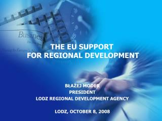 B?A?EJ MODER PRESIDENT LODZ REGIONAL DEVELOPMENT AGENCY LODZ, OCTOBER 8, 2008