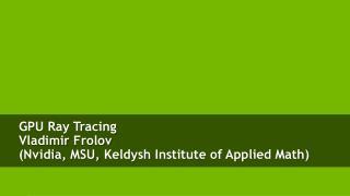 GPU Ray Tracing Vladimir  Frolov ( Nvidia , MSU,  Keldysh  Institute of Applied Math )