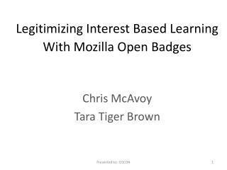 Legitimizing Interest Based Learning  With Mozilla Open Badges Chris McAvoy Tara Tiger Brown