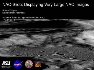 NAC-Slide: Displaying Very Large NAC Images Robert Wagner Mentor: Mark Robinson