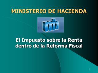 MINISTERIO DE HACIENDA El Impuesto sobre la Renta dentro de la Reforma Fiscal