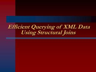 Efficient Querying of XML Data Using Structural Joins