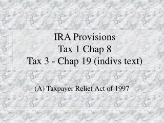 IRA Provisions  Tax 1 Chap 8 Tax 3 - Chap 19 (indivs text)