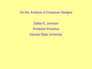 On the  Analysis of Crossover Designs Dallas E. Johnson Professor Emeritus Kansas State University
