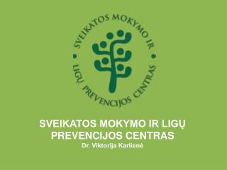 SVEIKATOS MOKYMO IR LIGŲ PREVENCIJOS CENTRAS Dr. Viktorija Karlienė