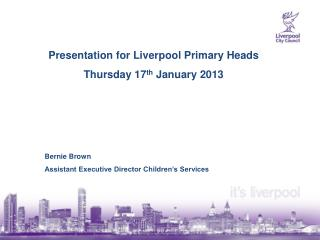 Presentation for Liverpool Primary Heads Thursday 17 th  January 2013 Bernie Brown