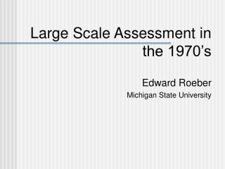 Large Scale Assessment in the 1970's Edward Roeber Michigan State University