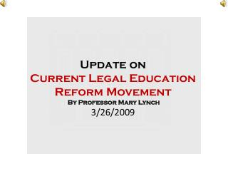 Update on  Current Legal Education Reform Movement  By Professor Mary Lynch 3/26/2009