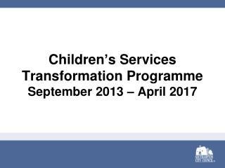 Children ' s Services Transformation Programme September 2013 – April 201 7