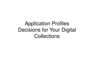 Application Profiles Decisions for Your Digital Collections