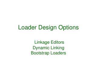 Loader Design Options   Linkage Editors Dynamic Linking Bootstrap Loaders