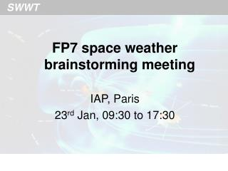 FP7 space weather brainstorming meeting IAP, Paris 23 rd  Jan, 09:30 to 17:30