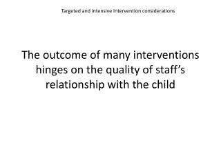 The outcome of many interventions  hinges on the quality of staff's relationship with the child