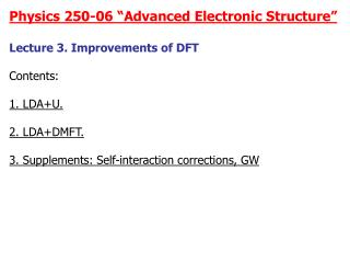 """Physics 250-06 """"Advanced Electronic Structure"""" Lecture 3. Improvements of DFT Contents: 1. LDA+U."""