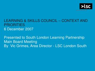 LEARNING & SKILLS COUNCIL – CONTEXT AND PRIORITIES  6 December 2007