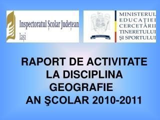 RAPORT DE ACTIVITATE  LA DISCIPLINA GEOGRAFIE AN ŞCOLAR 2010-2011