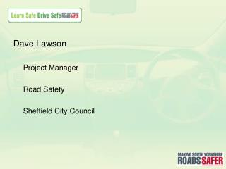 Dave Lawson Project  Manager Road Safety Sheffield City Council