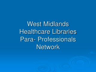 West Midlands  Healthcare Libraries  Para- Professionals Network
