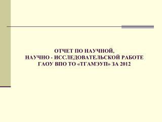 ОТЧЕТ ПО НАУЧНОЙ,  НАУЧНО - ИССЛЕДОВАТЕЛЬСКОЙ РАБОТЕ  ГАОУ ВПО ТО «ТГАМЭУП» ЗА 2012