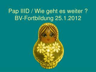 Pap IIID / Wie geht es weiter ? BV-Fortbildung 25.1.2012