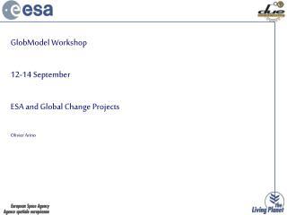 GlobModel Workshop 12-14 September ESA and Global Change Projects Olivier Arino