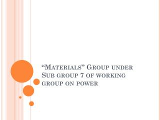 """Materials"" Group under  Sub group 7 of working group on power"