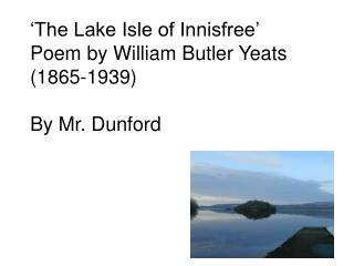 'The Lake Isle of Innisfree' Poem by William Butler Yeats (1865-1939) By Mr. Dunford