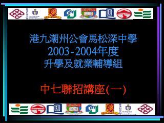 港九潮州公會馬松深中學 2003 -2004年度 升學及就業輔導組  中七聯招講座(一)