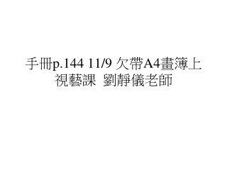手冊 p.144 11/9  欠帶 A4 畫簿上視藝課  劉靜儀老師