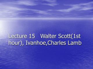 Lecture 15   Walter Scott(1st hour), Ivanhoe,Charles Lamb