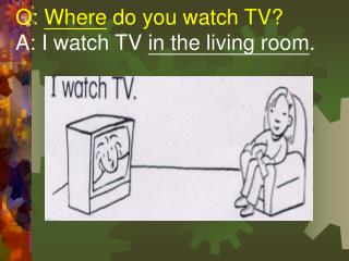 Q:  Where  do you watch TV?   A: I watch TV  in the living room .
