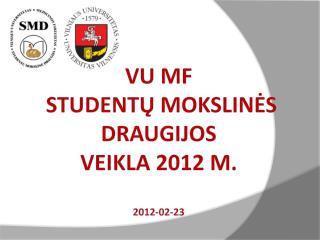 VU MF   Studentų mokslinė s draugij os veikla  201 2  m. 201 2 - 02 - 23