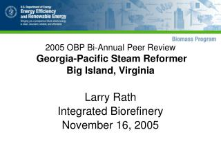 2005 OBP Bi-Annual Peer Review   Georgia-Pacific Steam Reformer Big Island, Virginia